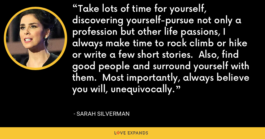 Take lots of time for yourself, discovering yourself-pursue not only a profession but other life passions, I always make time to rock climb or hike or write a few short stories.  Also, find good people and surround yourself with them.  Most importantly, always believe you will, unequivocally. - Sarah Silverman
