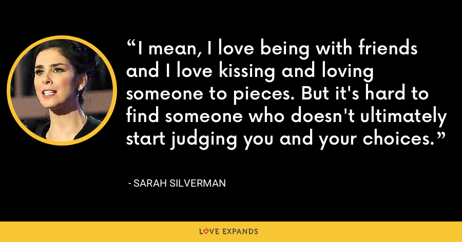 I mean, I love being with friends and I love kissing and loving someone to pieces. But it's hard to find someone who doesn't ultimately start judging you and your choices. - Sarah Silverman
