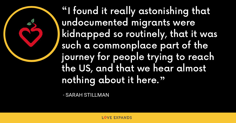 I found it really astonishing that undocumented migrants were kidnapped so routinely, that it was such a commonplace part of the journey for people trying to reach the US, and that we hear almost nothing about it here. - Sarah Stillman