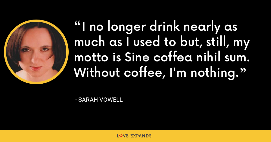 I no longer drink nearly as much as I used to but, still, my motto is Sine coffea nihil sum. Without coffee, I'm nothing. - Sarah Vowell