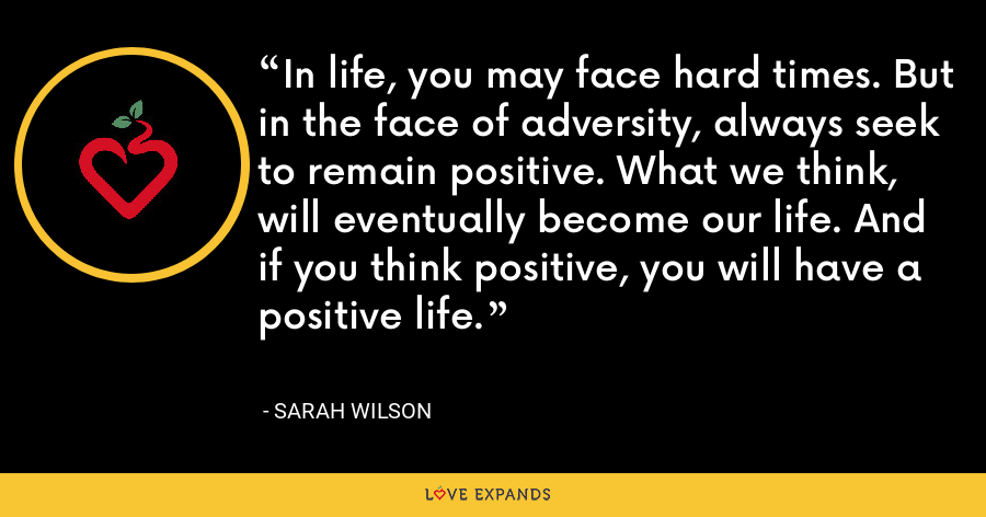 In life, you may face hard times. But in the face of adversity, always seek to remain positive. What we think, will eventually become our life. And if you think positive, you will have a positive life. - Sarah Wilson