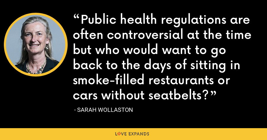 Public health regulations are often controversial at the time but who would want to go back to the days of sitting in smoke-filled restaurants or cars without seatbelts? - Sarah Wollaston