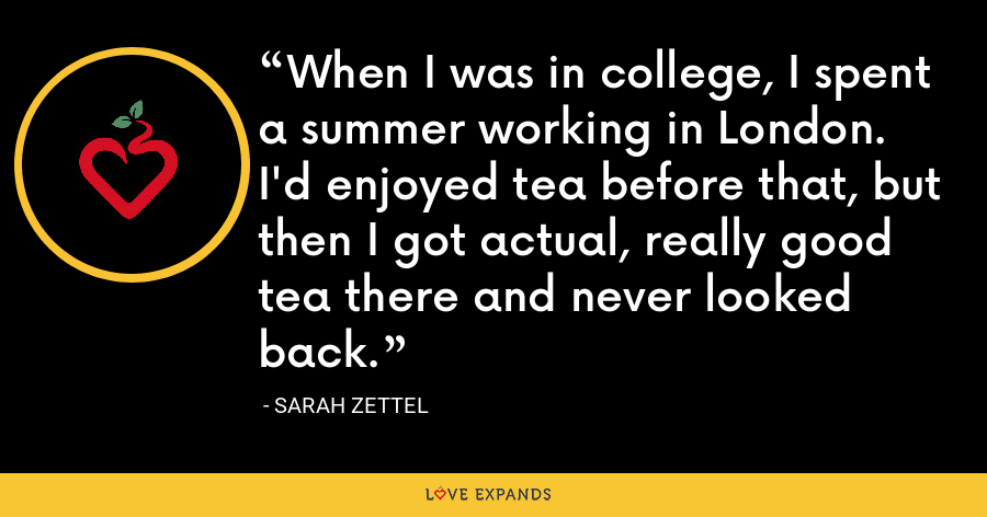 When I was in college, I spent a summer working in London. I'd enjoyed tea before that, but then I got actual, really good tea there and never looked back. - Sarah Zettel