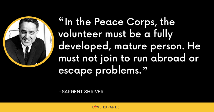 In the Peace Corps, the volunteer must be a fully developed, mature person. He must not join to run abroad or escape problems. - Sargent Shriver