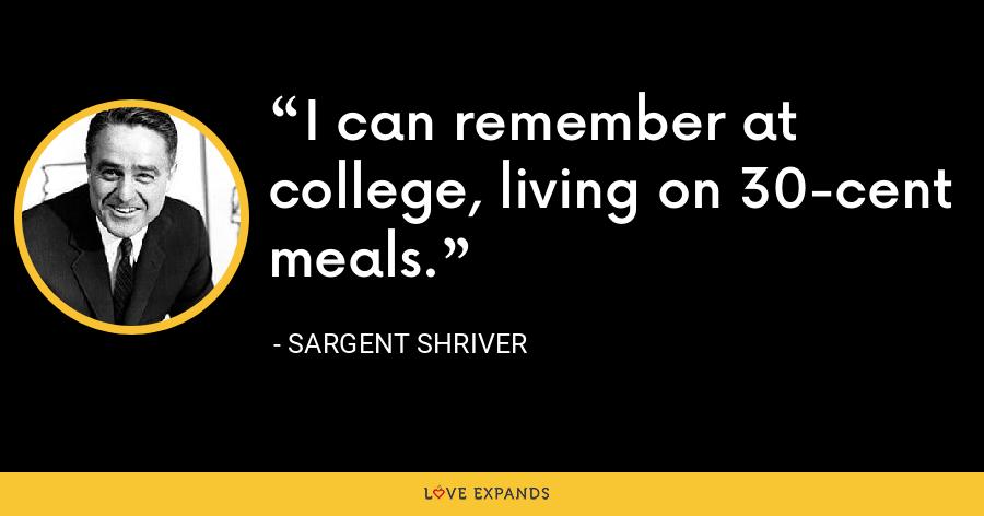 I can remember at college, living on 30-cent meals. - Sargent Shriver