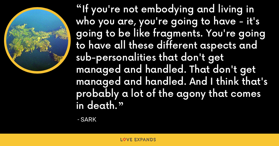 If you're not embodying and living in who you are, you're going to have - it's going to be like fragments. You're going to have all these different aspects and sub-personalities that don't get managed and handled. That don't get managed and handled. And I think that's probably a lot of the agony that comes in death. - Sark
