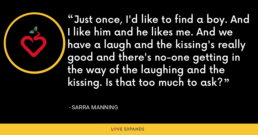 Just once, I'd like to find a boy. And I like him and he likes me. And we have a laugh and the kissing's really good and there's no-one getting in the way of the laughing and the kissing. Is that too much to ask? - Sarra Manning
