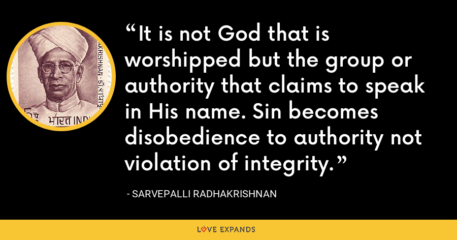 It is not God that is worshipped but the group or authority that claims to speak in His name. Sin becomes disobedience to authority not violation of integrity. - Sarvepalli Radhakrishnan