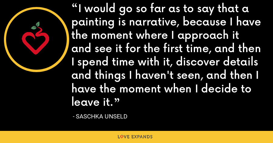 I would go so far as to say that a painting is narrative, because I have the moment where I approach it and see it for the first time, and then I spend time with it, discover details and things I haven't seen, and then I have the moment when I decide to leave it. - Saschka Unseld