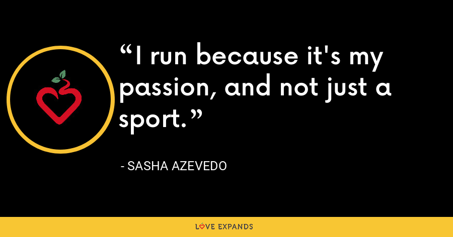 I run because it's my passion, and not just a sport. - Sasha Azevedo