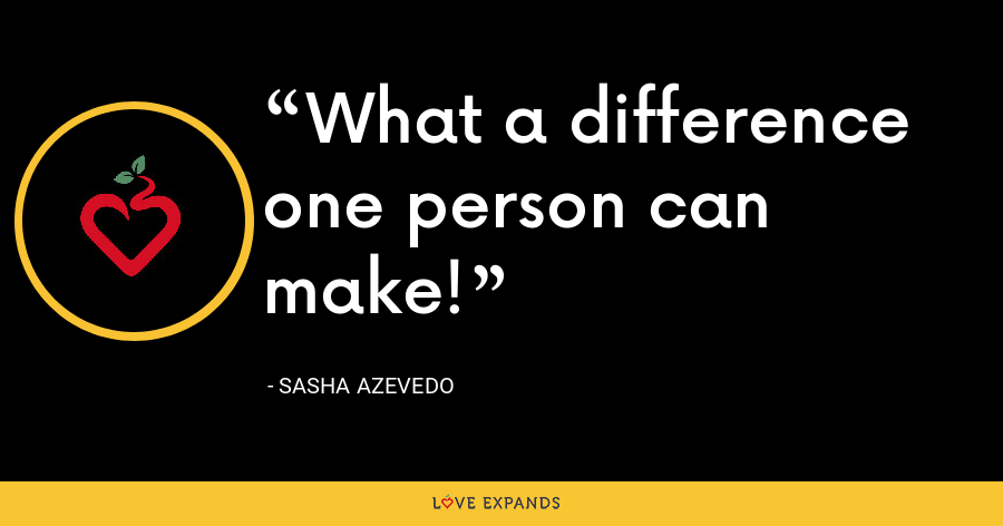 What a difference one person can make! - Sasha Azevedo