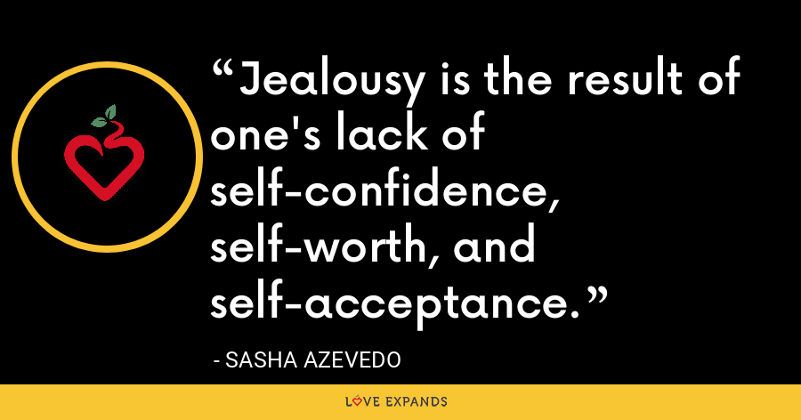 Jealousy is the result of one's lack of self-confidence, self-worth, and self-acceptance. - Sasha Azevedo