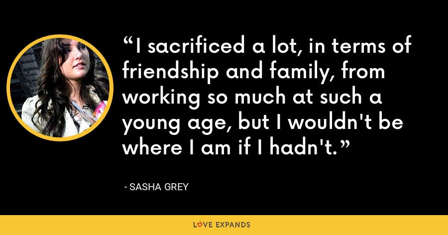 I sacrificed a lot, in terms of friendship and family, from working so much at such a young age, but I wouldn't be where I am if I hadn't. - Sasha Grey