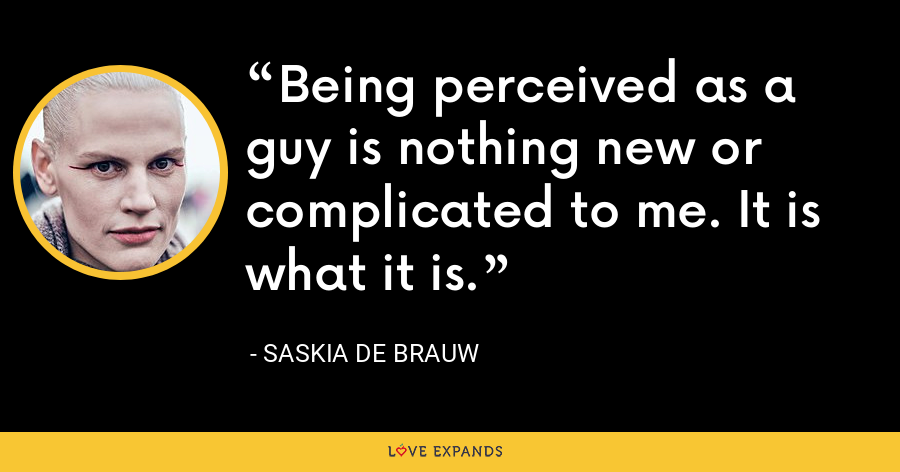 Being perceived as a guy is nothing new or complicated to me. It is what it is. - Saskia de Brauw