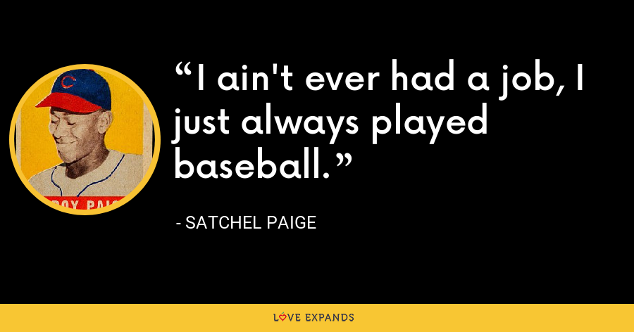I ain't ever had a job, I just always played baseball. - Satchel Paige