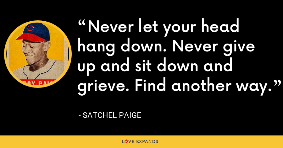 Never let your head hang down. Never give up and sit down and grieve. Find another way. - Satchel Paige
