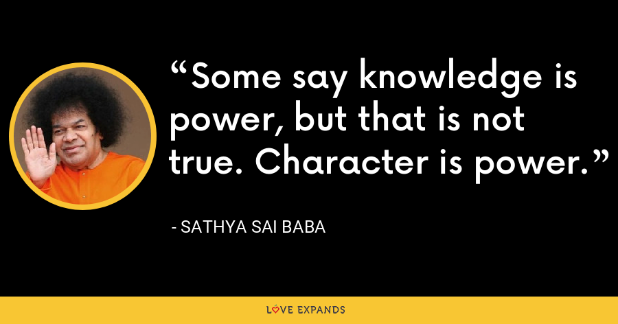 Some say knowledge is power, but that is not true. Character is power. - Sathya Sai Baba