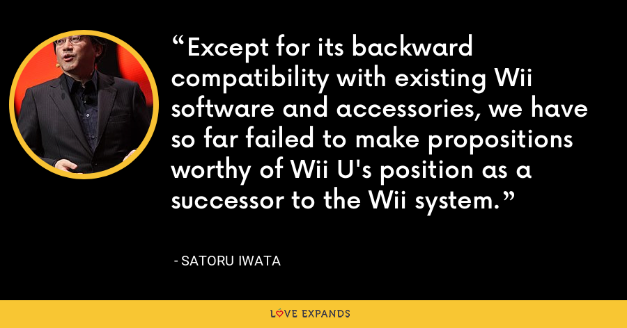 Except for its backward compatibility with existing Wii software and accessories, we have so far failed to make propositions worthy of Wii U's position as a successor to the Wii system. - Satoru Iwata