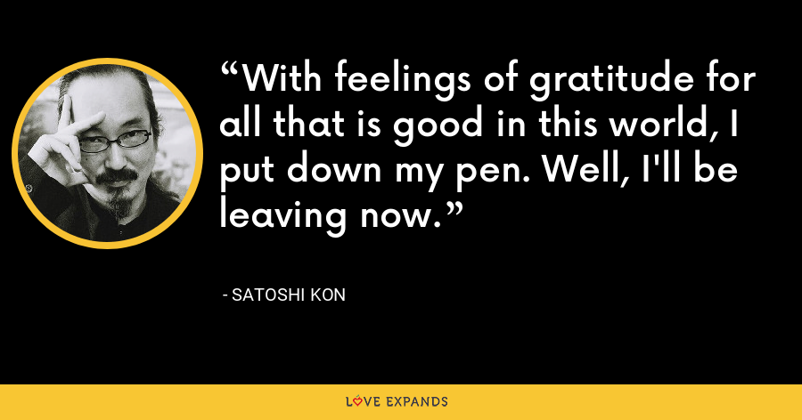 With feelings of gratitude for all that is good in this world, I put down my pen. Well, I'll be leaving now. - Satoshi Kon