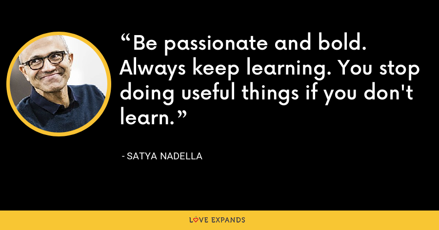 Be passionate and bold. Always keep learning. You stop doing useful things if you don't learn. - Satya Nadella