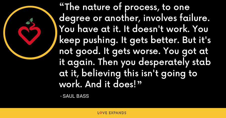 The nature of process, to one degree or another, involves failure. You have at it. It doesn't work. You keep pushing. It gets better. But it's not good. It gets worse. You got at it again. Then you desperately stab at it, believing this isn't going to work. And it does! - Saul Bass