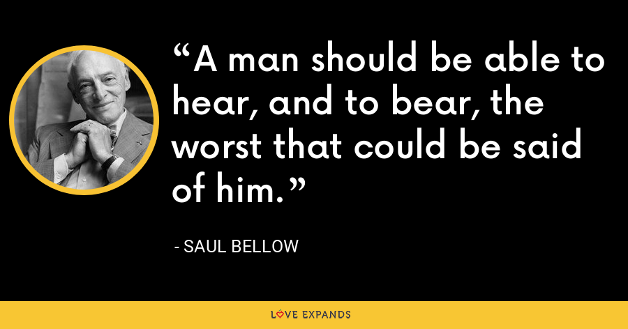 A man should be able to hear, and to bear, the worst that could be said of him. - Saul Bellow