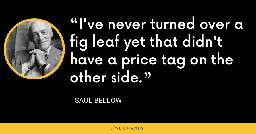 I've never turned over a fig leaf yet that didn't have a price tag on the other side. - Saul Bellow