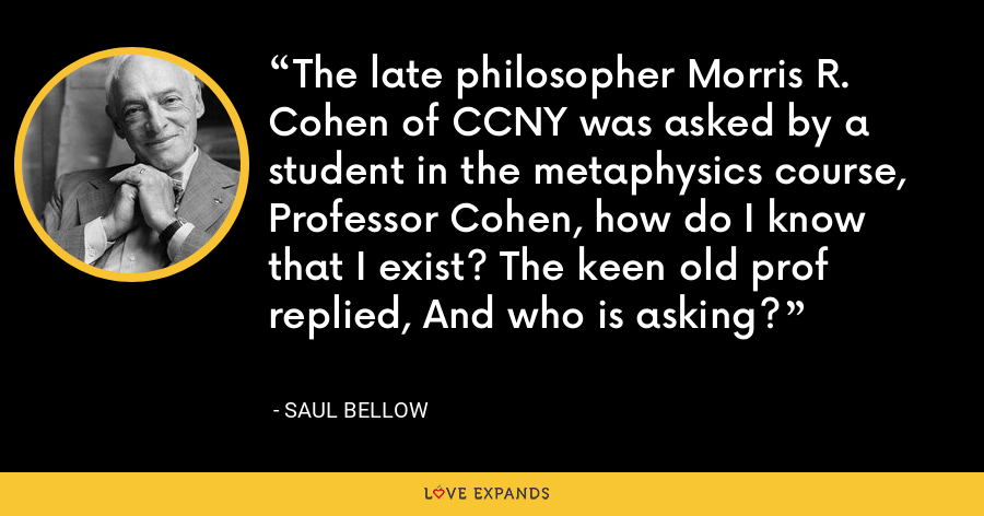The late philosopher Morris R. Cohen of CCNY was asked by a student in the metaphysics course, Professor Cohen, how do I know that I exist? The keen old prof replied, And who is asking? - Saul Bellow