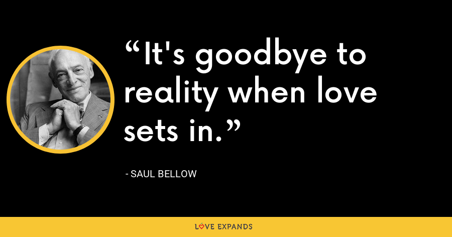It's goodbye to reality when love sets in. - Saul Bellow