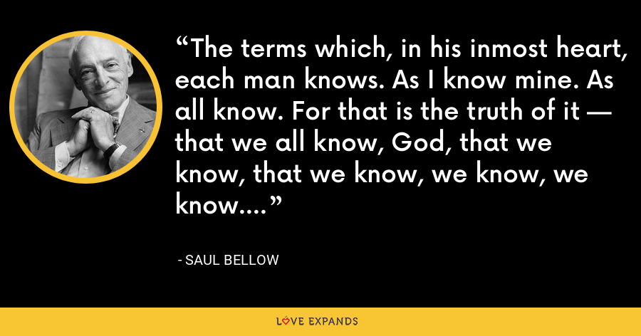 The terms which, in his inmost heart, each man knows. As I know mine. As all know. For that is the truth of it — that we all know, God, that we know, that we know, we know, we know. - Saul Bellow