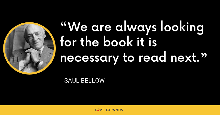 We are always looking for the book it is necessary to read next. - Saul Bellow