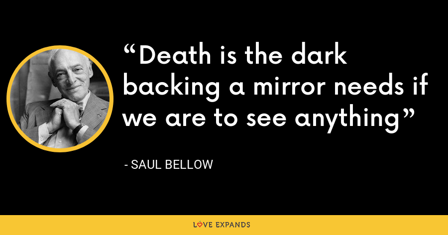 Death is the dark backing a mirror needs if we are to see anything - Saul Bellow