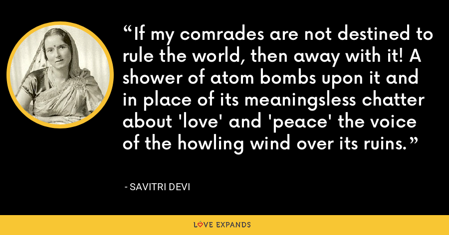 If my comrades are not destined to rule the world, then away with it! A shower of atom bombs upon it and in place of its meaningsless chatter about 'love' and 'peace' the voice of the howling wind over its ruins. - Savitri Devi