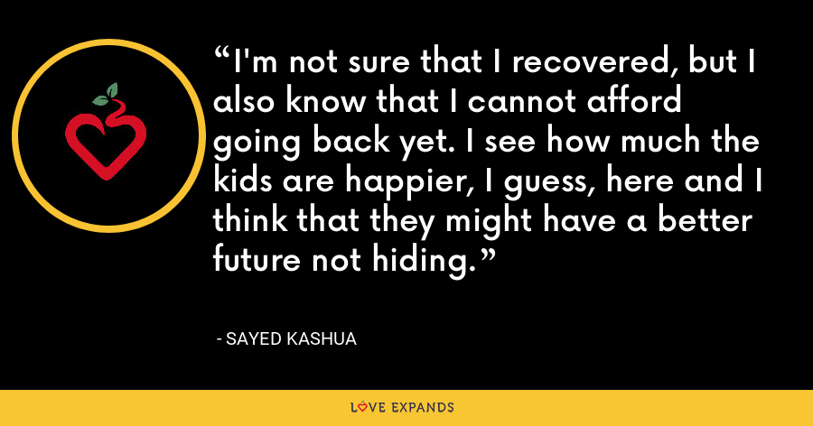 I'm not sure that I recovered, but I also know that I cannot afford going back yet. I see how much the kids are happier, I guess, here and I think that they might have a better future not hiding. - Sayed Kashua