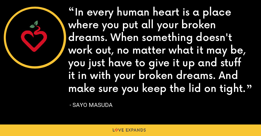 In every human heart is a place where you put all your broken dreams. When something doesn't work out, no matter what it may be, you just have to give it up and stuff it in with your broken dreams. And make sure you keep the lid on tight. - Sayo Masuda