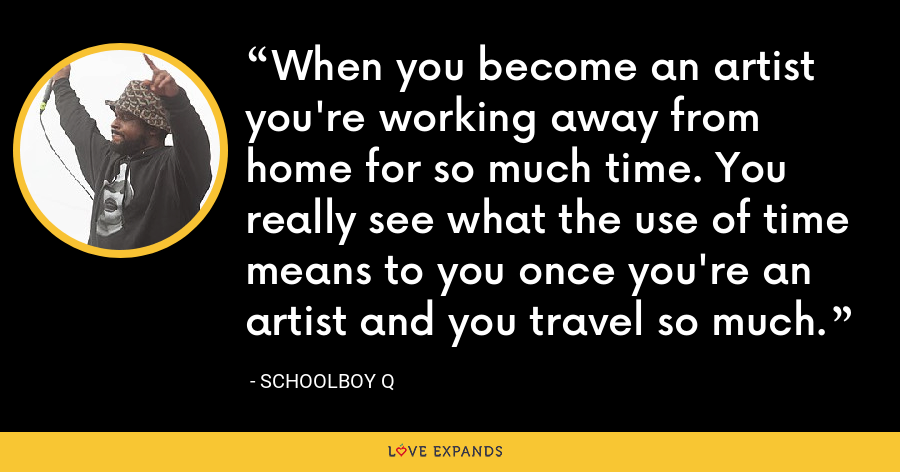When you become an artist you're working away from home for so much time. You really see what the use of time means to you once you're an artist and you travel so much. - Schoolboy Q