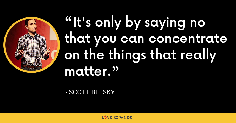 It's only by saying no that you can concentrate on the things that really matter. - Scott Belsky