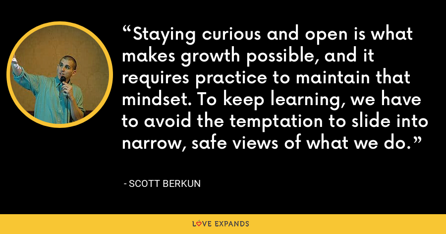 Staying curious and open is what makes growth possible, and it requires practice to maintain that mindset. To keep learning, we have to avoid the temptation to slide into narrow, safe views of what we do. - Scott Berkun