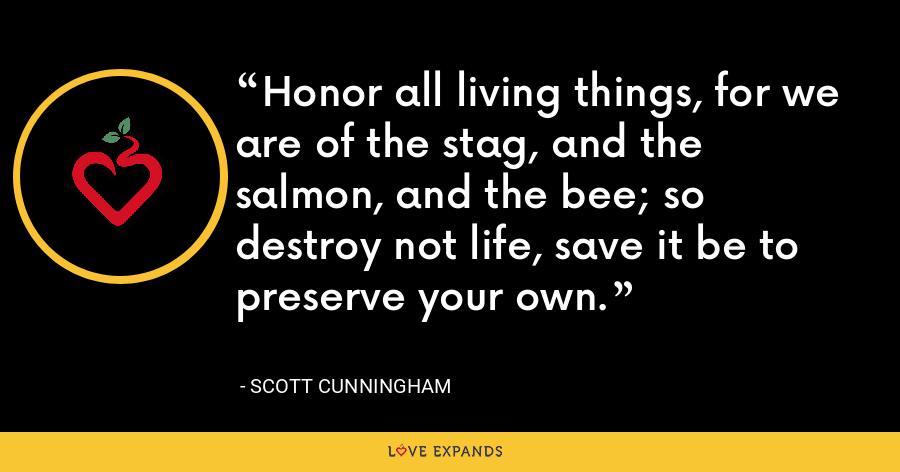 Honor all living things, for we are of the stag, and the salmon, and the bee; so destroy not life, save it be to preserve your own. - Scott Cunningham