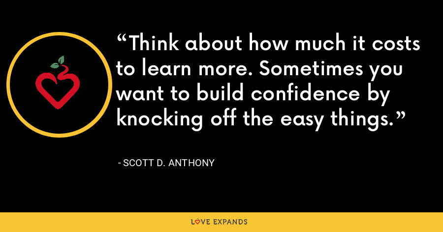 Think about how much it costs to learn more. Sometimes you want to build confidence by knocking off the easy things. - Scott D. Anthony