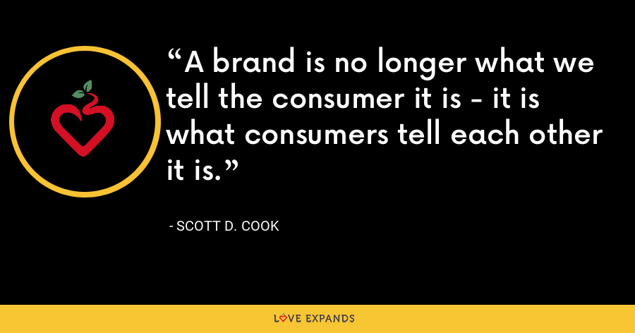 A brand is no longer what we tell the consumer it is - it is what consumers tell each other it is. - Scott D. Cook