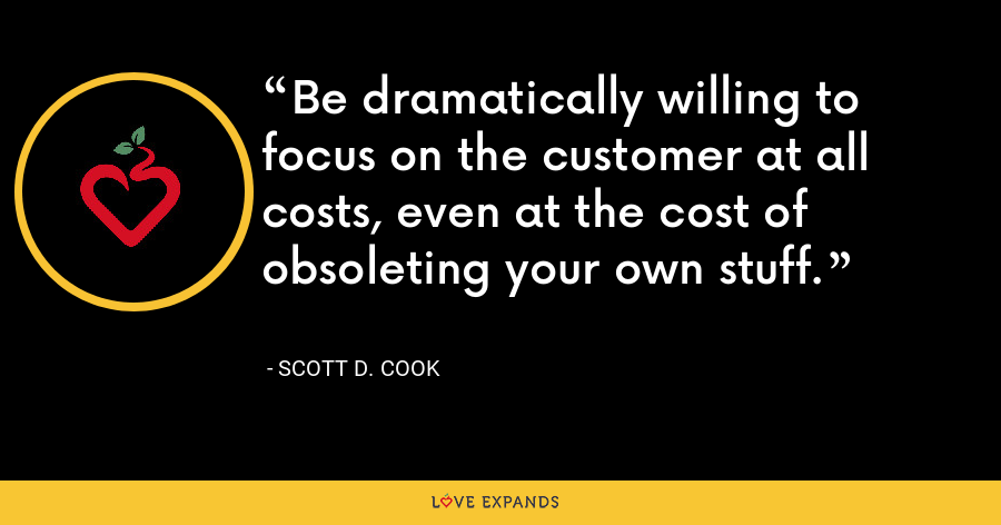 Be dramatically willing to focus on the customer at all costs, even at the cost of obsoleting your own stuff. - Scott D. Cook