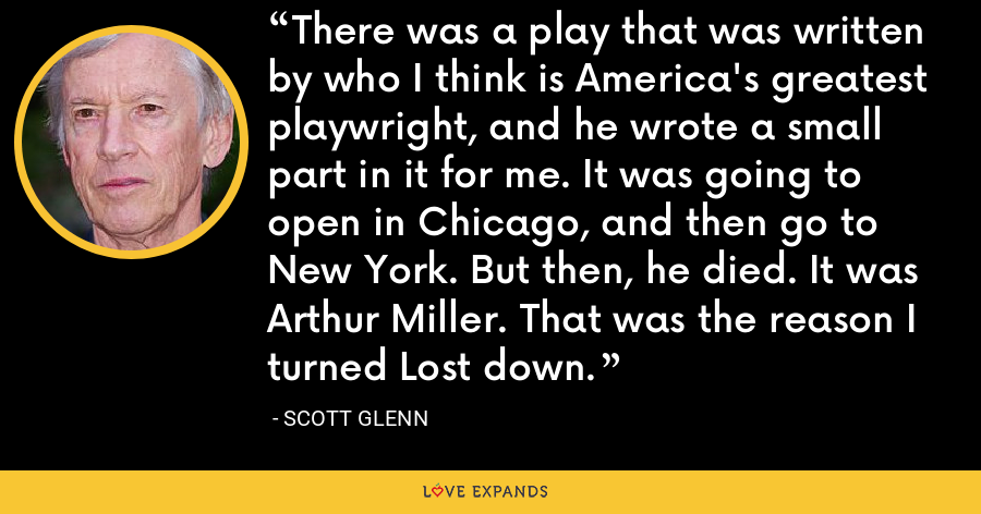 There was a play that was written by who I think is America's greatest playwright, and he wrote a small part in it for me. It was going to open in Chicago, and then go to New York. But then, he died. It was Arthur Miller. That was the reason I turned Lost down. - Scott Glenn