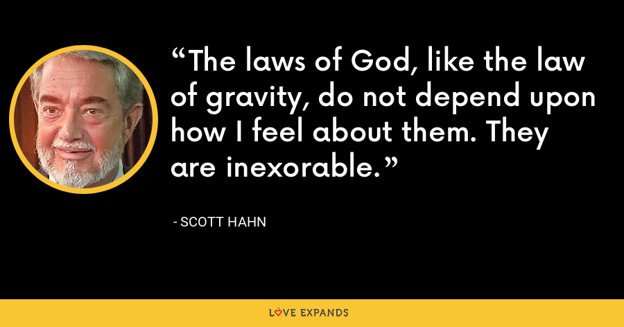 The laws of God, like the law of gravity, do not depend upon how I feel about them. They are inexorable. - Scott Hahn