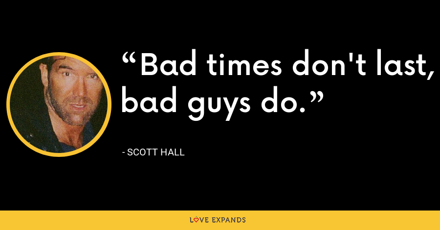 Bad times don't last, bad guys do. - Scott Hall