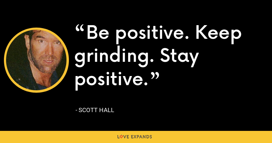 Be positive. Keep grinding. Stay positive. - Scott Hall