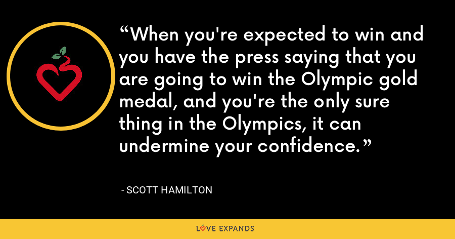 When you're expected to win and you have the press saying that you are going to win the Olympic gold medal, and you're the only sure thing in the Olympics, it can undermine your confidence. - Scott Hamilton