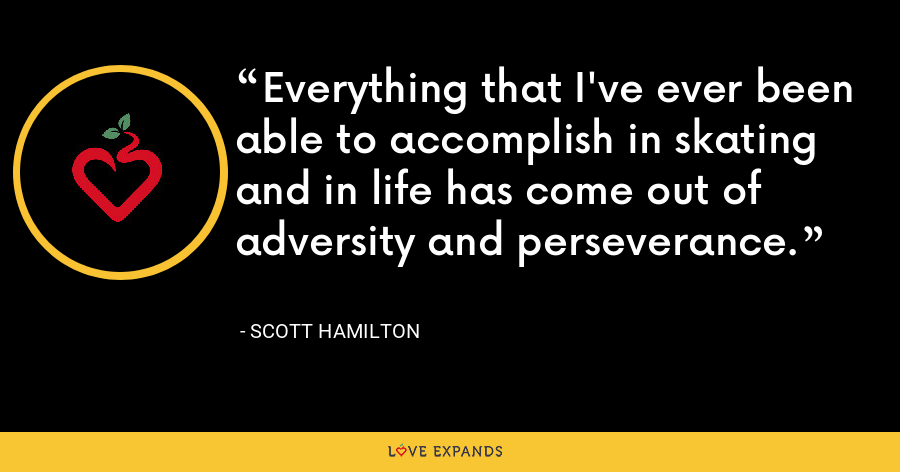 Everything that I've ever been able to accomplish in skating and in life has come out of adversity and perseverance. - Scott Hamilton