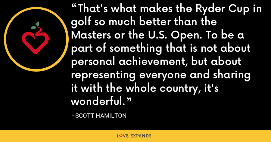 That's what makes the Ryder Cup in golf so much better than the Masters or the U.S. Open. To be a part of something that is not about personal achievement, but about representing everyone and sharing it with the whole country, it's wonderful. - Scott Hamilton