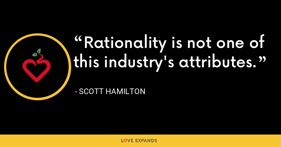 Rationality is not one of this industry's attributes. - Scott Hamilton